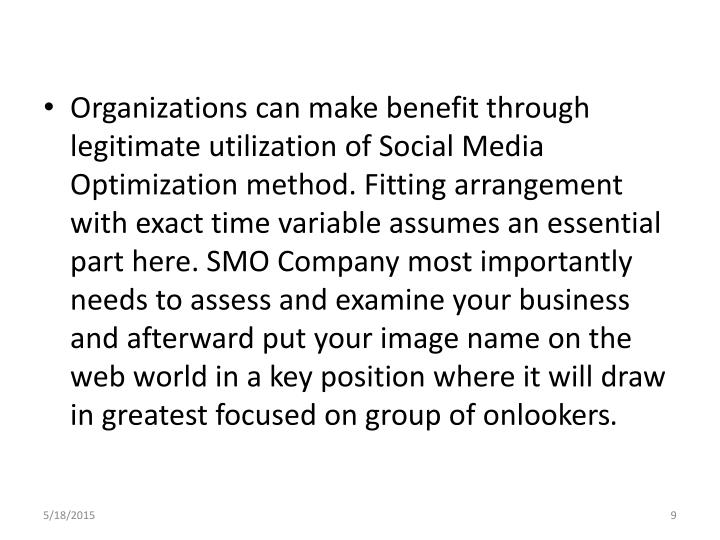 Organizations can make benefit through legitimate utilization of Social Media Optimization method. Fitting arrangement with exact time variable assumes an essential part here. SMO Company most importantly needs to assess and examine your business and afterward put your image name on the web world in a key position where it will draw in greatest focused on group of onlookers