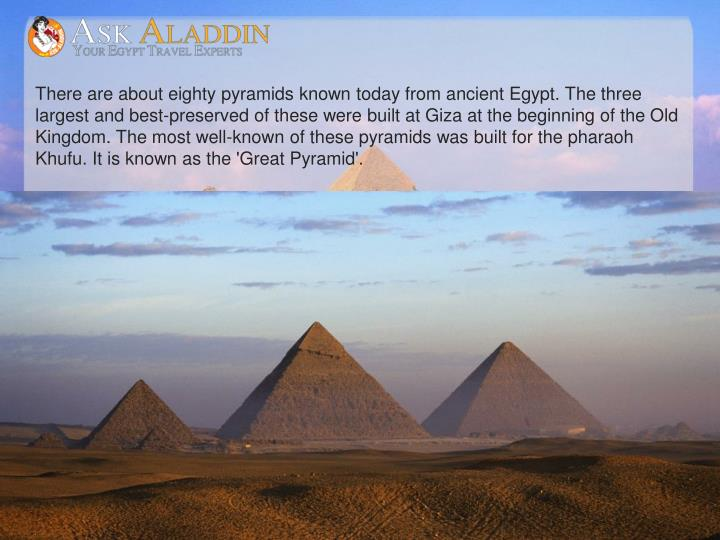 There are about eighty pyramids known today from ancient Egypt. The three largest and best-preserved of these were built at Giza at the beginning of the Old Kingdom. The most well-known of these pyramids was built for the pharaoh Khufu. It is known as the 'Great Pyramid'.