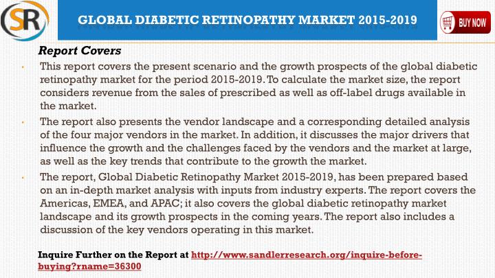 This report covers the present scenario and the growth prospects of the global diabetic retinopathy market for the period 2015-2019. To calculate the market size, the report considers revenue from the sales of prescribed as well as off-label drugs available in the market.
