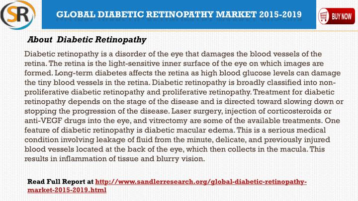 Diabetic retinopathy is a disorder of the eye that damages the blood vessels of the retina. The retina is the light-sensitive inner surface of the eye on which images are formed. Long-term diabetes affects the retina as high blood glucose levels can damage the tiny blood vessels in the retina. Diabetic retinopathy is broadly classified into non-proliferative diabetic retinopathy and proliferative retinopathy. Treatment for diabetic retinopathy depends on the stage of the disease and is directed toward slowing down or stopping the progression of the disease. Laser surgery, injection of corticosteroids or anti-VEGF drugs into the eye, and