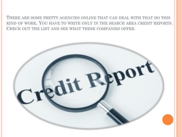 There are some pretty agencies online that can deal with that do this kind of work. You have to write only in the search area credit reports. Check out the list and see what these companies offer.