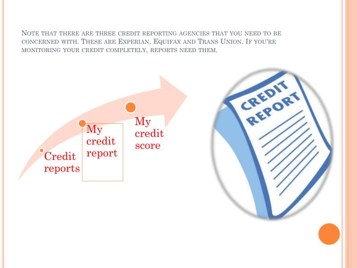 Note that there are three credit reporting agencies that you need to be concerned with. These are Experian, Equifax and