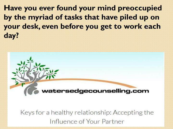 Have you ever found your mind preoccupied by the myriad of tasks that have piled up on your desk, even before you get to work each day?
