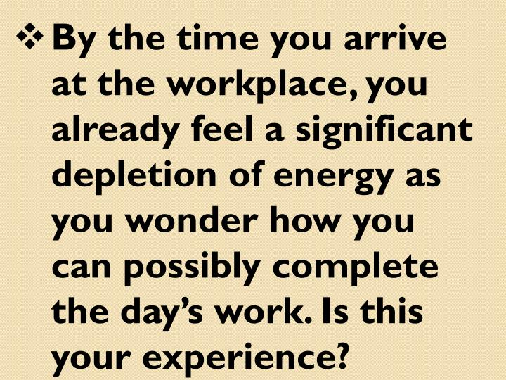 By the time you arrive at the workplace, you already feel a significant depletion of energy as you wonder how you can possibly complete the day's work. Is this your experience?