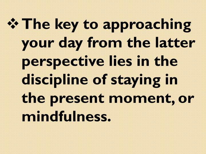 The key to approaching your day from the latter perspective lies in the discipline of staying in the present moment, or mindfulness.