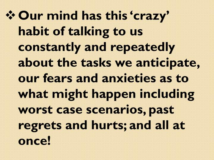 Our mind has this 'crazy' habit of talking to us constantly and repeatedly about the tasks we anticipate, our fears and anxieties as to what might happen including worst case scenarios, past regrets and hurts; and all at once!