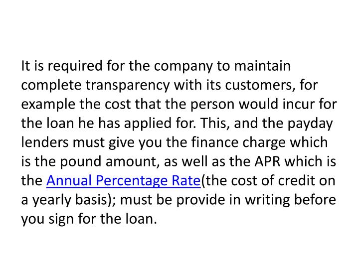 It is required for the company to maintain complete transparency with its customers, for example the cost that the person would incur for the loan he has applied for. This, and the payday lenders must give you the finance charge which is the pound amount, as well as the APR which is the