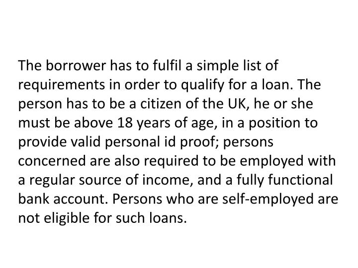 The borrower has to fulfil a simple list of requirements in order to qualify for a loan. The person has to be a citizen of the UK, he or she must be above 18 years of age, in a position to provide valid personal id proof; persons concerned are also required to be employed with a regular source of income, and a fully functional bank account. Persons who are self-employed are not eligible for such loans.