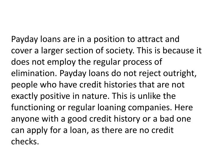 Payday loans are in a position to attract and cover a larger section of society. This is because it does not employ the regular process of elimination. Payday loans do not reject outright, people who have credit histories that are not exactly positive in nature. This is unlike the functioning or regular loaning companies. Here anyone with a good credit history or a bad one can apply for a loan, as there are no credit checks.