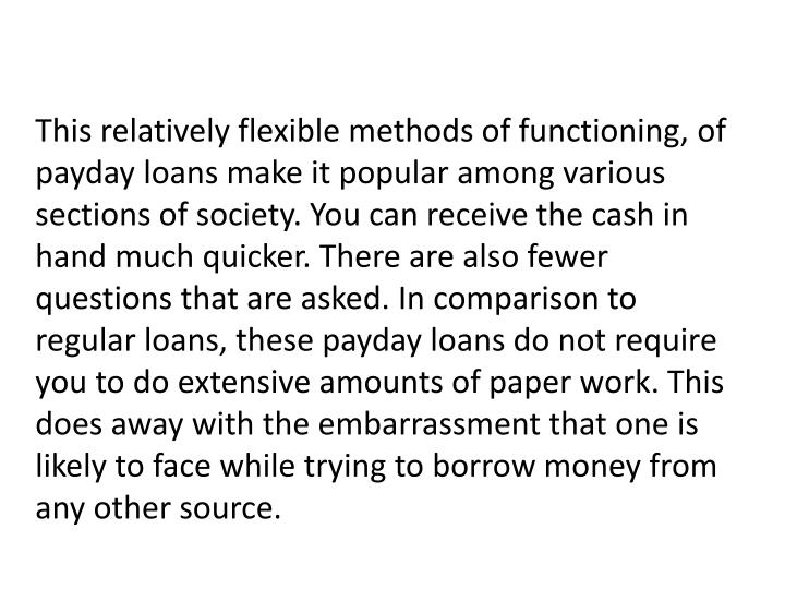 This relatively flexible methods of functioning, of payday loans make it popular among various sections of society. You can receive the cash in hand much quicker. There are also fewer questions that are asked. In comparison to regular loans, these payday loans do not require you to do extensive amounts of paper work. This does away with the embarrassment that one is likely to face while trying to borrow money from any other source.
