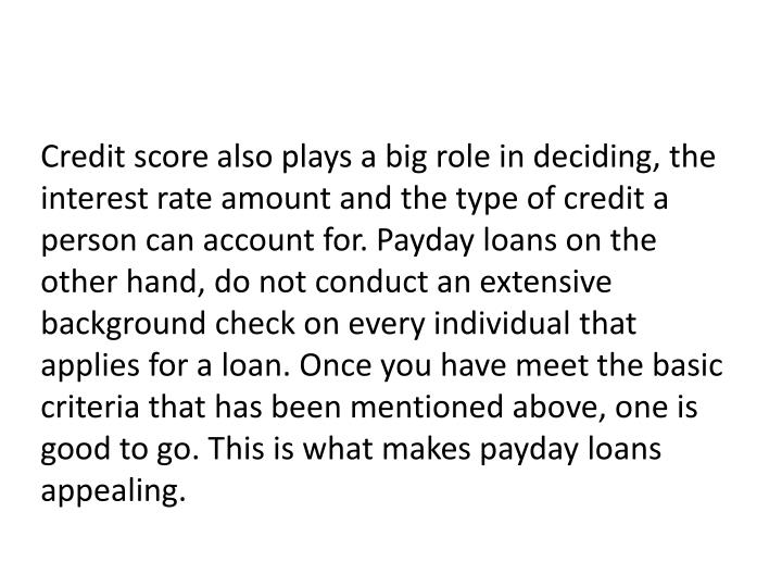 Credit score also plays a big role in deciding, the interest rate amount and the type of credit a person can account for. Payday loans on the other hand, do not conduct an extensive background check on every individual that applies for a loan. Once you have meet the basic criteria that has been mentioned above, one is good to go. This is what makes payday loans appealing.