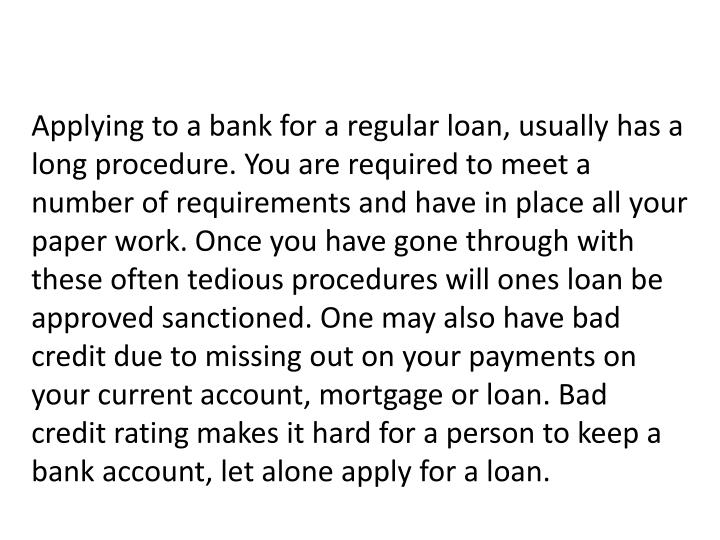 Applying to a bank for a regular loan, usually has a long procedure. You are required to meet a number of requirements and have in place all your paper work. Once you have gone through with these often tedious procedures will ones loan be approved sanctioned. One may also have bad credit due to missing out on your payments on your current account, mortgage or loan. Bad credit rating makes it hard for a person to keep a bank account, let alone apply for a loan.
