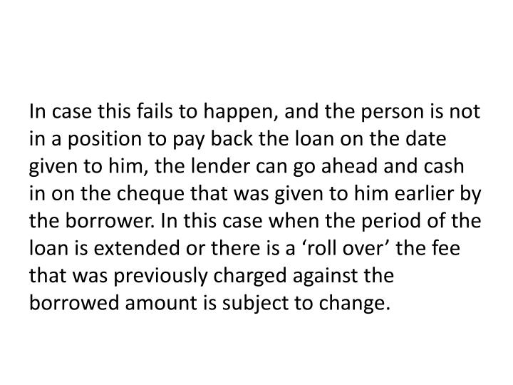 In case this fails to happen, and the person is not in a position to pay back the loan on the date given to him, the lender can go ahead and cash in on the cheque that was given to him earlier by the borrower. In this case when the period of the loan is extended or there is a 'roll over' the fee that was previously charged against the borrowed amount is subject to change.