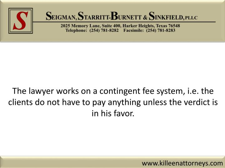 The lawyer works on a contingent fee system, i.e. the clients do not have to pay anything unless the verdict is in his favor.