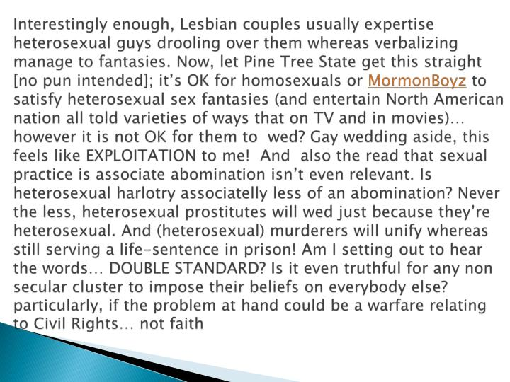 Interestingly enough, Lesbian couples usually expertise heterosexual guys drooling over them whereas verbalizing manage to fantasies. Now, let Pine Tree State get this straight [no pun intended]; it's OK for homosexuals or