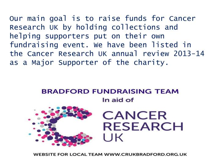 Our main goal is to raise funds for Cancer Research UK by holding collections and helping