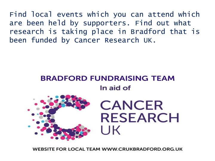 Find local events which you can attend which are been held by supporters. Find out what research is taking place in Bradford that is been funded by Cancer Research UK.