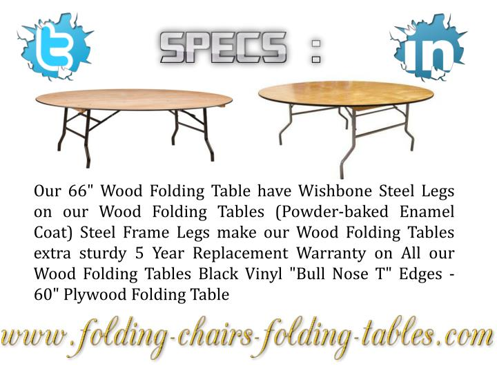 "Our 66"" Wood Folding Table have Wishbone Steel Legs on our Wood Folding Tables (Powder-baked Enamel Coat) Steel Frame Legs make our Wood Folding Tables extra sturdy 5 Year Replacement Warranty on All our Wood Folding Tables Black Vinyl ""Bull Nose T"" Edges - 60"" Plywood Folding Table"