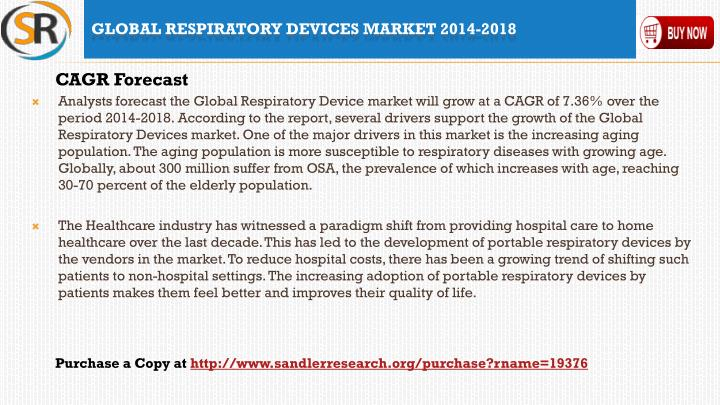 Analysts forecast the Global Respiratory Device market will grow at a CAGR of 7.36% over the period 2014-2018. According to the report, several drivers support the growth of the Global Respiratory Devices market. One of the major drivers in this market is the increasing aging population. The aging population is more susceptible to respiratory diseases with growing age. Globally, about 300 million suffer from OSA, the prevalence of which increases with age, reaching 30-70 percent of the elderly population