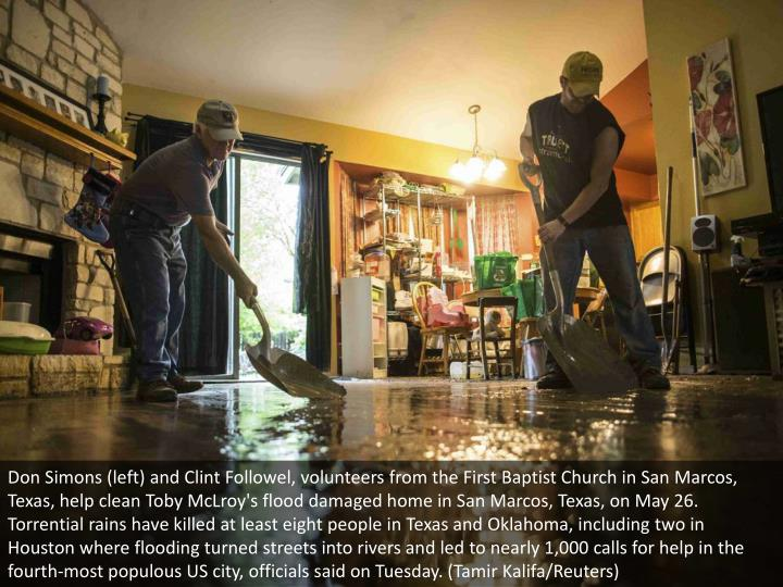 Don Simons (left) and Clint Followel, volunteers from the First Baptist Church in San Marcos, Texas, help clean Toby McLroy's flood damaged home in San Marcos, Texas, on May 26. Torrential rains have killed at least eight people in Texas and Oklahoma, including two in Houston where flooding turned streets into rivers and led to nearly 1,000 calls for help in the fourth-most populous US city, officials said on Tuesday. (Tamir Kalifa/Reuters)