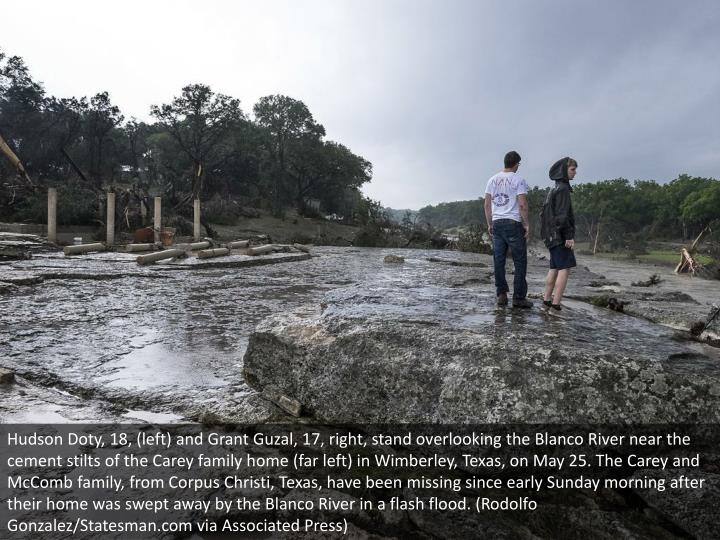 Hudson Doty, 18, (left) and Grant Guzal, 17, right, stand overlooking the Blanco River near the cement stilts of the Carey family home (far left) in Wimberley, Texas, on May 25. The Carey and McComb family, from Corpus Christi, Texas, have been missing since early Sunday morning after their home was swept away by the Blanco River in a flash flood. (Rodolfo Gonzalez/Statesman.com via Associated Press)