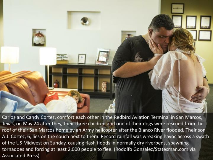 Carlos and Candy Cortez, comfort each other in the Redbird Aviation Terminal in San Marcos, Texas, on May 24 after they, their three children and one of their dogs were rescued from the roof of their San Marcos home by an Army helicopter after the Blanco River flooded. Their son A.J. Cortez, 6, lies on the couch next to them. Record rainfall was wreaking havoc across a swath of the US Midwest on Sunday, causing flash floods in normally dry riverbeds, spawning tornadoes and forcing at least 2,000 people to flee. (Rodolfo Gonzalez/Statesman.com via Associated Press)