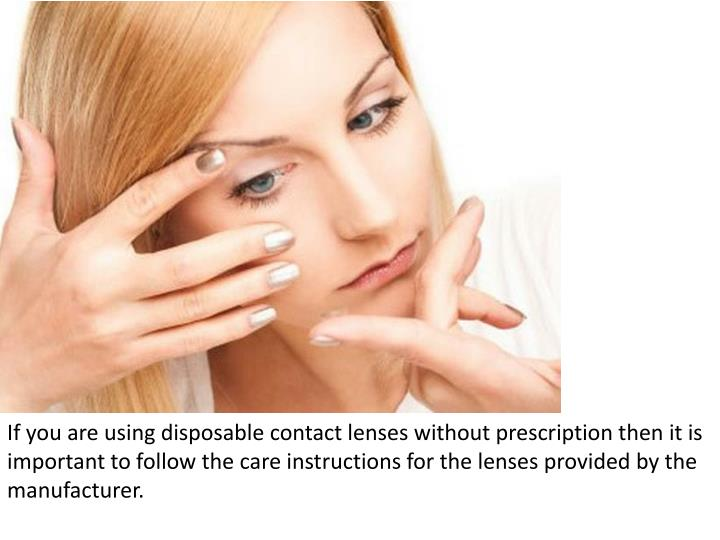 If you are using disposable contact lenses without prescription then it is important to follow the c...
