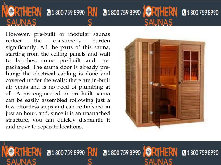However, pre-built or modular saunas reduce the consumer's burden significantly. All the parts of this sauna, starting from the ceiling panels and wall to benches, come pre-built and pre-packaged. The sauna door is already pre-hung; the electrical cabling is done and covered under the walls; there are in-built air vents and is no need of plumbing at all. A pre-engineered or pre-built sauna can be easily assembled following just a few effortless steps and can be finished in just an hour, and, since it is an unattached structure, you can quickly dismantle it and move to separate locations.
