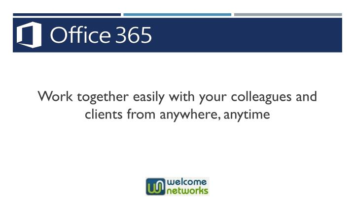 Work together easily with your colleagues and clients from anywhere, anytime