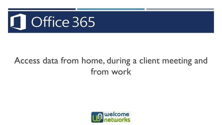 Access data from home, during a client meeting and from