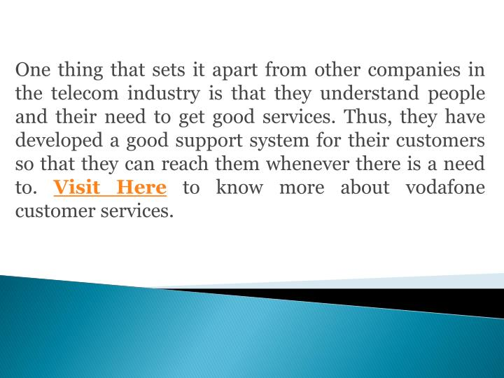 One thing that sets it apart from other companies in the telecom industry is that they understand people and their need to get good services. Thus, they have developed a good support system for their customers so that they can reach them whenever there is a need to.