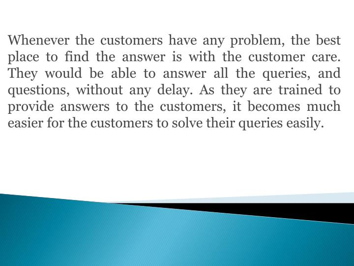 Whenever the customers have any problem, the best place to find the answer is with the customer care. They would be able to answer all the queries, and questions, without any delay. As they are trained to provide answers to the customers, it becomes much easier for the customers to solve their queries easily.