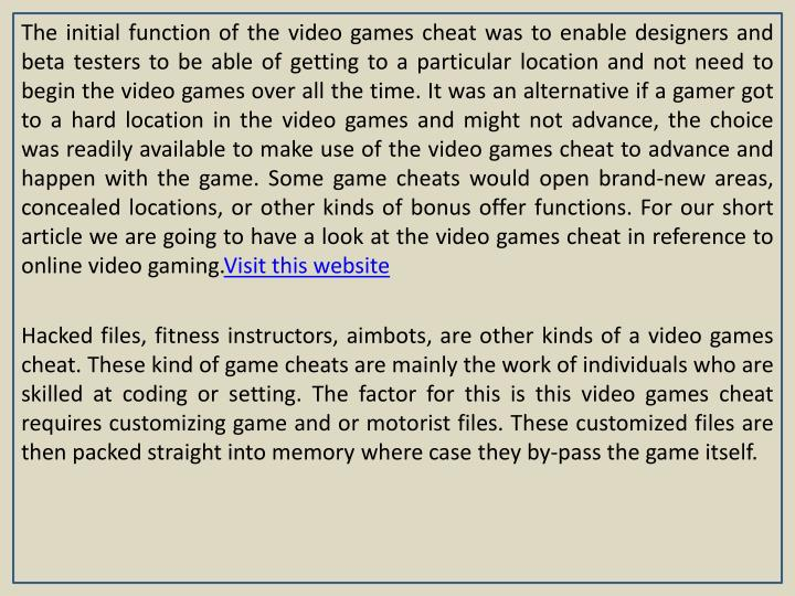 The initial function of the video games cheat was to enable designers and beta testers to be able of getting to a particular location and not need to begin the video games over all the time. It was an alternative if a gamer got to a hard location in the video games and might not advance, the choice was readily available to make use of the video games cheat to advance and happen with the game. Some game cheats would open brand-new areas, concealed locations, or other kinds of bonus offer functions. For our short article we are going to have a look at the video games cheat in reference to online video