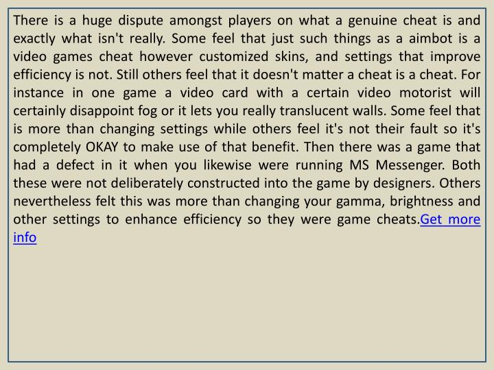 There is a huge dispute amongst players on what a genuine cheat is and exactly what isn't really. Some feel that just such things as a