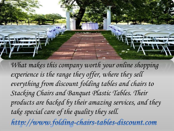 What makes this company worth your online shopping experience is the range they offer, where they sell everything from discount folding tables and chairs to Stacking Chairs and Banquet Plastic Tables. Their products are backed by their amazing services, and they take special care of the quality they sell.