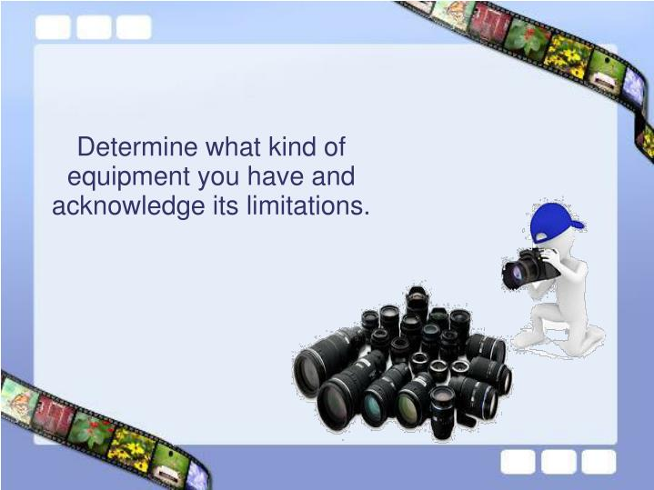 Determine what kind of equipment you have and acknowledge its limitations.