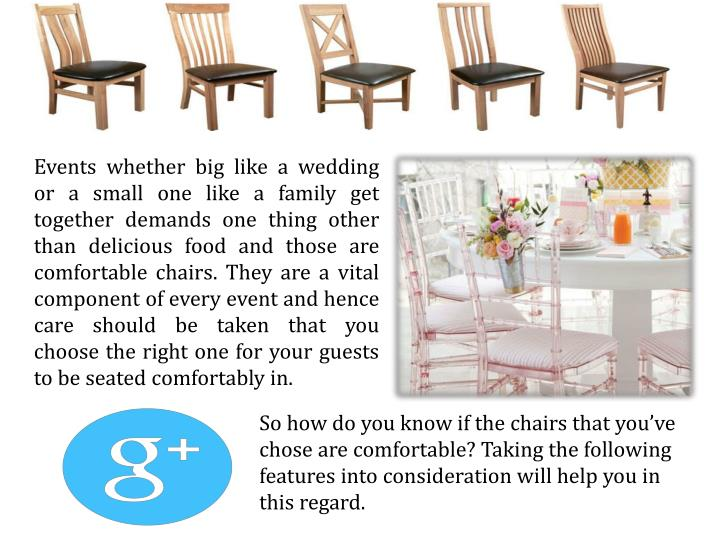 Events whether big like a wedding or a small one like a family get together demands one thing other than delicious food and those are comfortable chairs. They are a vital component of every event and hence care should be taken that you choose the right one for your guests to be seated comfortably in.