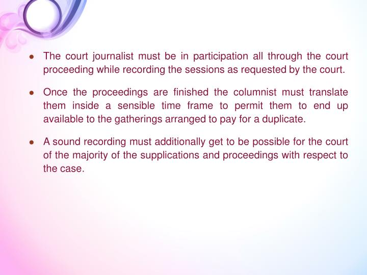 The court journalist must be in participation all through the court proceeding while recording the sessions as requested by the court.