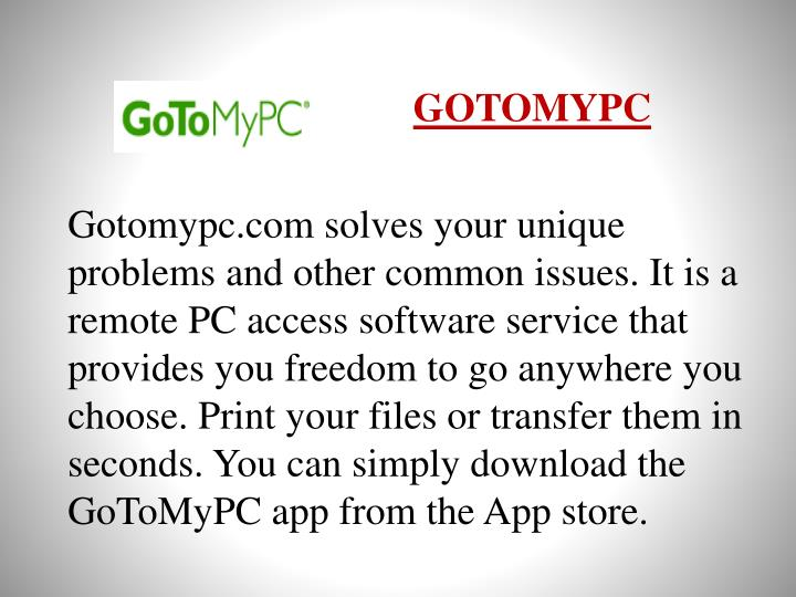 Gotomypc.com solves your unique problems and other common issues. It is a remote PC access software service that provides you freedom to go anywhere you choose. Print your files or transfer them in seconds. You can simply download the