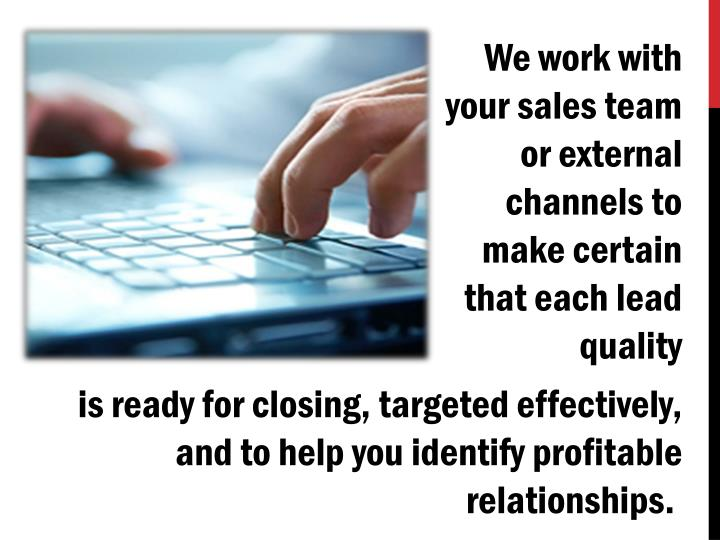 We work with your sales team or external channels to make certain that each lead