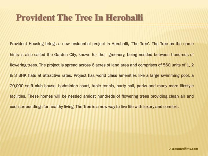 Provident Housing brings a new residential project in Herohalli, 'The Tree'. The Tree as the name hints is also called the Garden City, known for their greenery, being nestled between hundreds of flowering trees. The project is spread across 6 acres of land area and comprises of 560 units of 1, 2 & 3 BHK flats at attractive rates. Project has world class amenities like a large swimming pool, a 20,000 sq.ft club house, badminton court, table tennis, party hall, parks and many more lifestyle facilities. These homes will be nestled amidst hundreds of flowering trees providing clean air and cool surroundings for healthy living. The Tree is a new way to live life with luxury and comfort.
