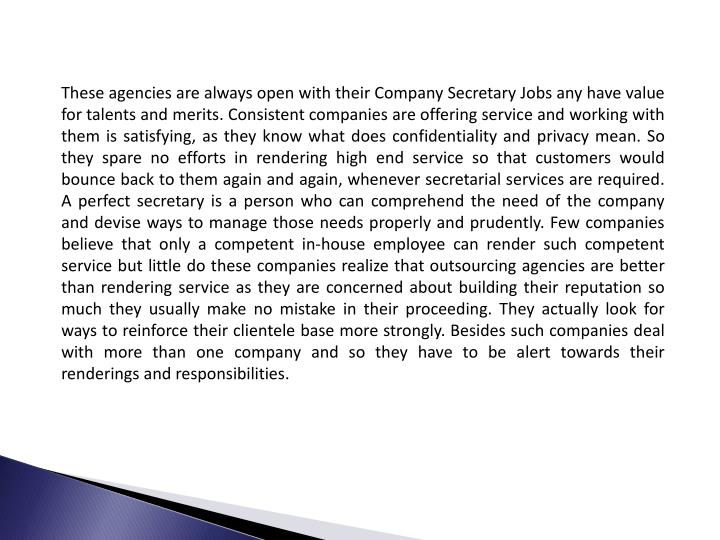 These agencies are always open with their Company Secretary Jobs any have value for talents and merits. Consistent companies are offering service and working with them is satisfying, as they know what does confidentiality and privacy mean. So they spare no efforts in rendering high end service so that customers would bounce back to them again and again, whenever secretarial services are required. A perfect secretary is a person who can comprehend the need of the company and devise ways to manage those needs properly and prudently. Few companies believe that only a competent in-house employee can render such competent service but little do these companies realize that outsourcing agencies are better than rendering service as they are concerned about building their reputation so much they usually make no mistake in their proceeding. They actually look for ways to reinforce their clientele base more strongly. Besides such companies deal with more than one company and so they have to be alert towards their renderings and responsibilities.