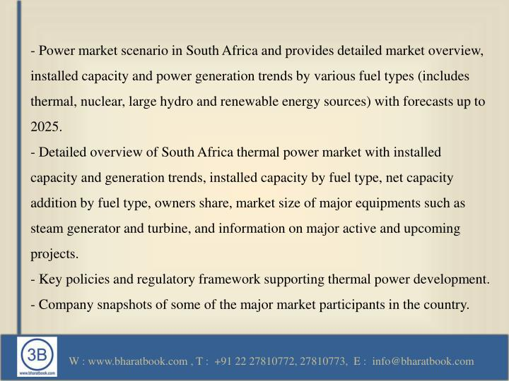 - Power market scenario in South Africa and provides detailed market overview, installed capacity and power generation trends by various fuel types (includes thermal, nuclear, large hydro and renewable energy sources) with forecasts up to 2025.