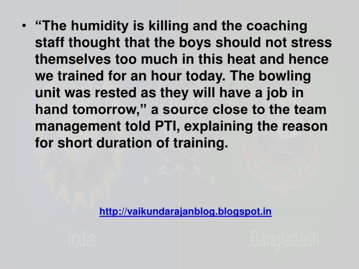 """The humidity is killing and the coaching staff thought that the boys should not stress themselves..."