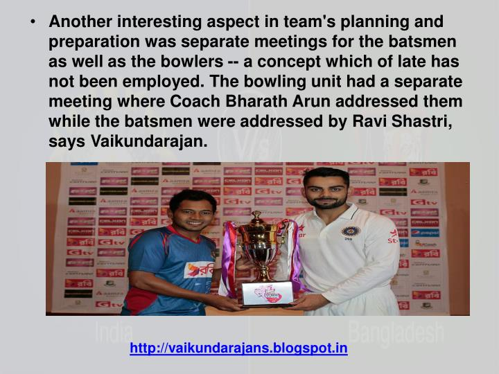 Another interesting aspect in team's planning and preparation was separate meetings for the batsmen as well as the bowlers -- a concept which of late has not been employed. The bowling unit had a separate meeting where Coach