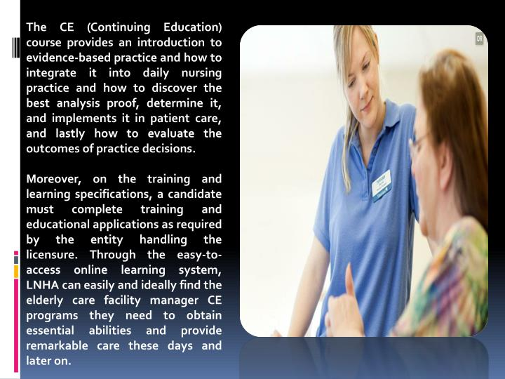 The CE (Continuing Education) course provides an introduction to evidence-based practice and how to integrate it into daily nursing practice and how to discover the best analysis proof, determine it, and implements it in patient care, and lastly how to evaluate the outcomes of practice decisions.