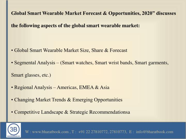 "Global Smart Wearable Market Forecast & Opportunities, 2020"" discusses the following aspects of the global smart wearable market:"