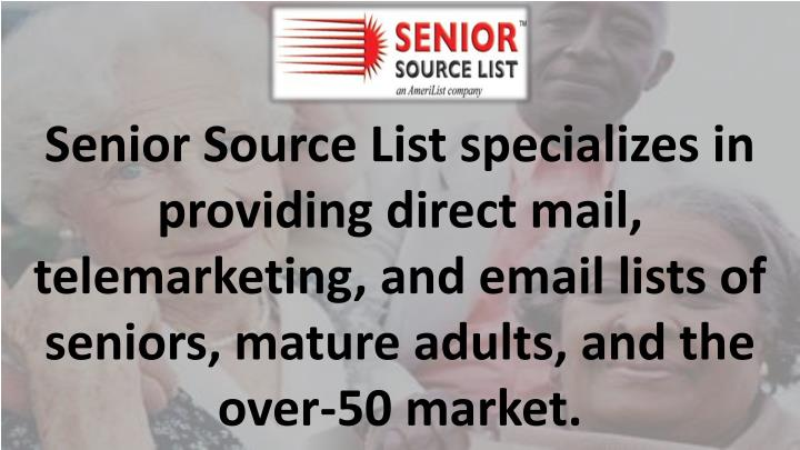 Senior Source List specializes in providing direct mail, telemarketing, and email lists of seniors, mature adults, and the over-50 market.