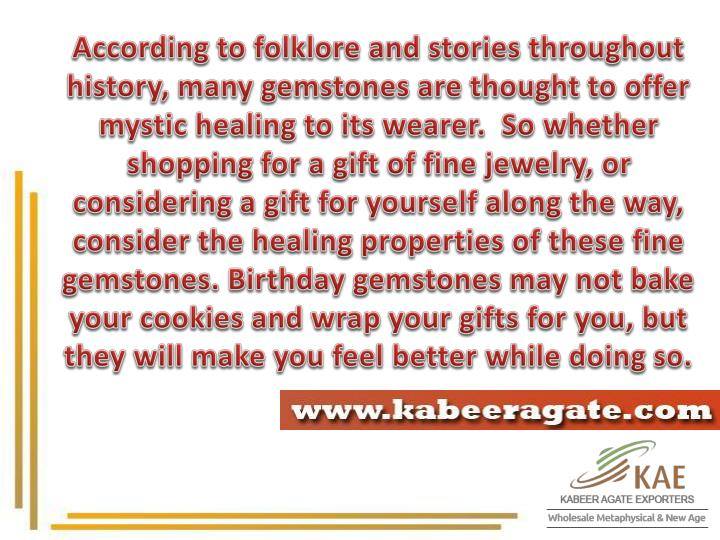 According to folklore and stories throughout history, many gemstones are thought to offer mystic healing to its wearer.  So whether shopping for a gift of fine jewelry, or considering a gift for yourself along the way, consider the healing properties of these fine gemstones. Birthday gemstones may not bake your cookies and wrap your gifts for you, but they will make you feel better while doing so.
