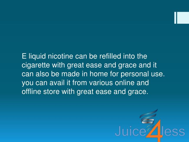 E liquid nicotine can be refilled into the cigarette with great ease and grace and it can also be made in home for personal use. you can avail it from various online and offline store with great ease and grace.